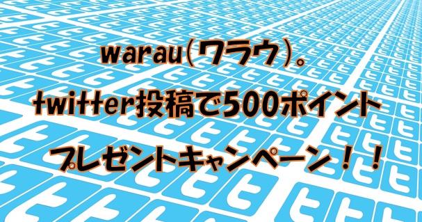 warau(ワラウ) twitter投稿キャンペーンで500ポイントプレゼントされる。詳しい参加方法を解説