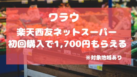 ワラウ 楽天西友ネットスーパー 初回購入で1,700円もらえるが、対象地域あり。