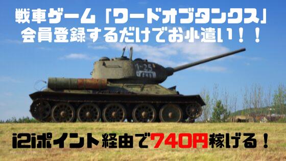 i2iポイント 戦車ゲーム、ワードオブタンクス会員登録だけで740円稼げる!