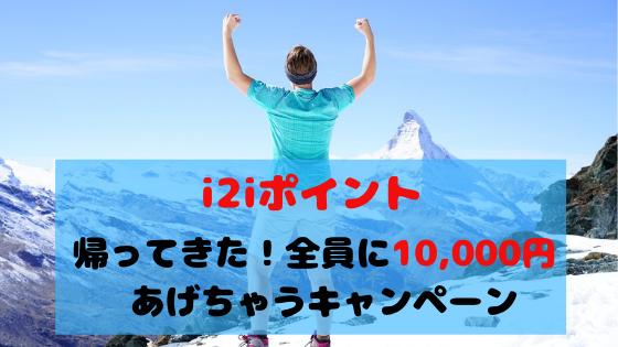 i2iポイント 帰ってきた全員に10,000円あげちゃうキャンペーンってどうよ?