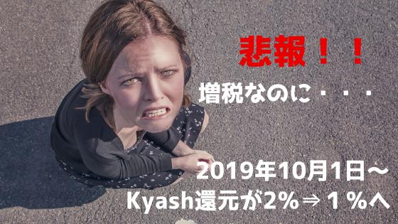 悲報!!2019年10月1日~Kyash還元2%⇒1%へ改悪。増税なのに!