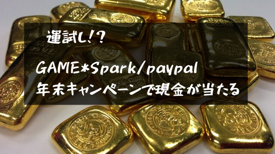 運試し!Game*Spark/paypal年末キャンペーンで現金が当たる!!