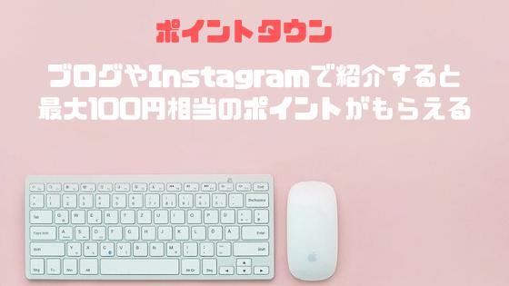 ポイントタウン ブログとInstagramで紹介すると合計100円もらえる