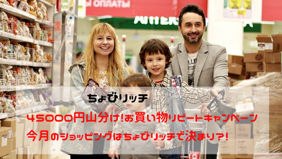 ちょびリッチ お買い物リピートキャンペーンで45000円山分け!