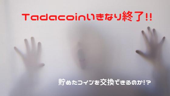 Tadacoinいきなり終了!貯めたコインは交換できるのか!?