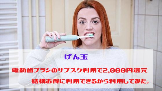 げん玉 電動歯ブラシのサブスク利用で2,000円還元、結構お得に利用できるから利用してみた