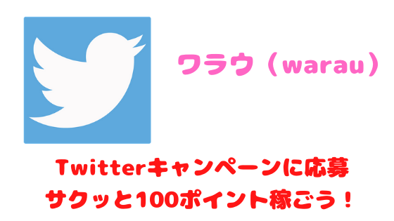 ワラウ Twitterキャンペーンに応募してサクッと100ポイント稼ごう