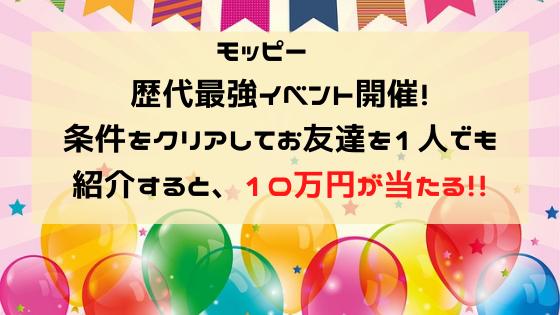 モッピー 歴代最強イベント開催!条件をクリアしてお友達を1人でも紹介すると、10万円が当たる!