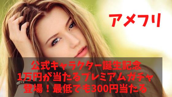 アメフリ 公式キャラクター誕生記念!最低でも300円、最高1万円のガチャが登場