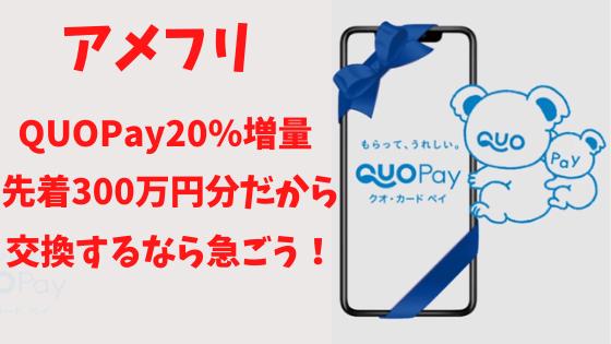 アメフリ QUOPay20%増量!先着300万円分だから交換するなら急ごう