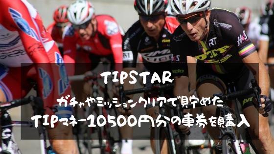 TIPSTAR ガチャやミッションクリアで貯めたTIPマネー10500円分の車券を購入