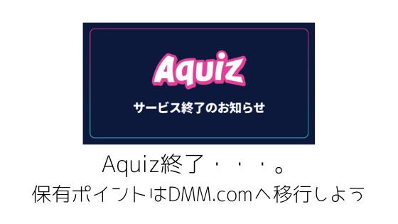Aquiz終了・・・。保有ポイントはDMM.comポイントへ移行しよう
