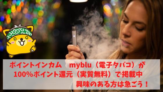 ポイントインカム myblu(電子タバコ)が100%ポイント還元(実質無料)で掲載中。興味のある方は急いで