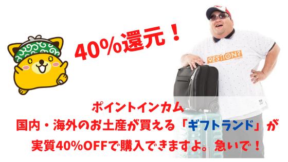 ポイントインカム 国内・海外のお土産が買える「ギフトランド」が40%還元!!
