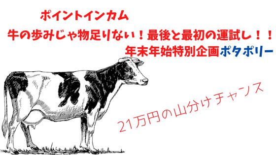 ポイントインカム 牛の歩みじゃ物足りない!最後と最初の運試し!!年末年始特別企画ポタポリー