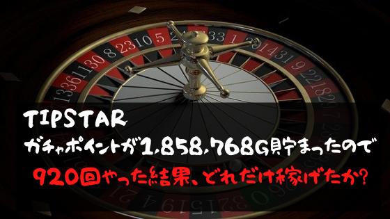 TIPSTAR ガチャポイント1858768G貯まったので、920回やった結果