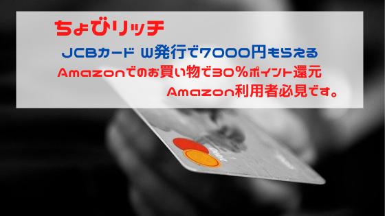ちょびリッチ JCBカードW発行で7000円もらえる。さらにAmazonでのお買い物で30%キャッシュバック