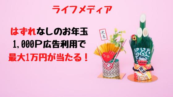 ライフメディア はずれなしのお年玉、1000P広告利用で最大1万円が当たる!
