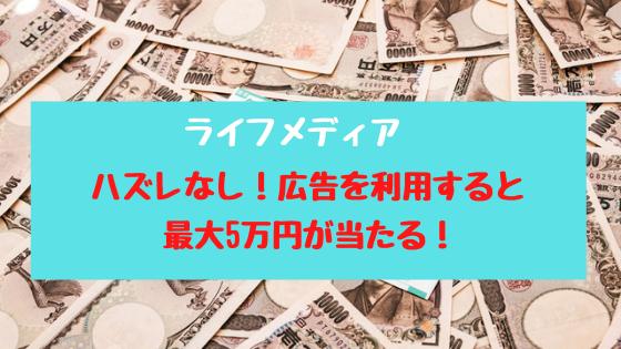 ライフメディア ハズレなし!広告を利用すると最大5万円が当たる