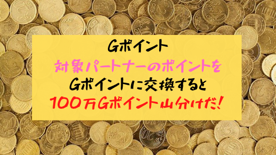 Gポイント 対象パートナーのポイントをGポイントに交換すると100万Gポイント山分けだ!