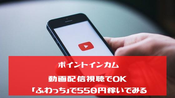 ポイントインカム 動画配信視聴でOK「ふわっち」で550円稼いでみる