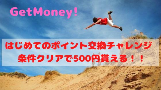 GetMoney! クローズドキャンペーン!新規入会+ポイント交換で500円貰える!