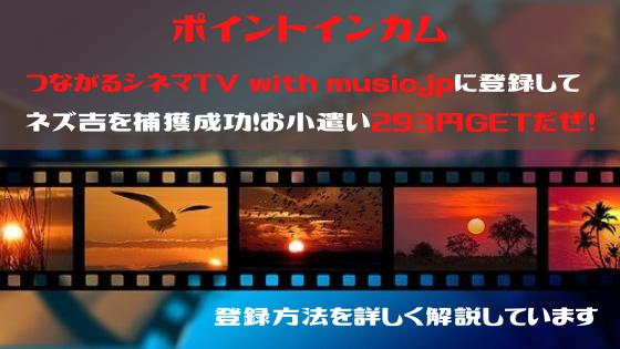 ポイントインカム つながるシネマTV with music.jpに登録してネズ吉捕獲。293円のお小遣いをGETだぜ!