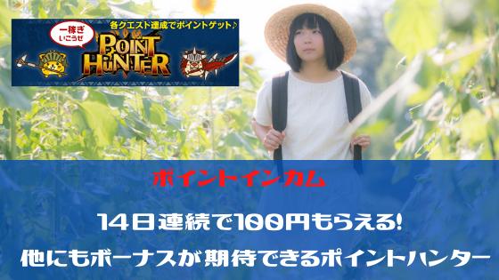 ポイントインカム 14日連続で100円もらえる。他にもボーナスが期待できるポイントハンター