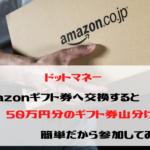 ドットマネー Amazonギフト券へ交換すると50万円分のギフト券山分け!簡単だから交換してみた