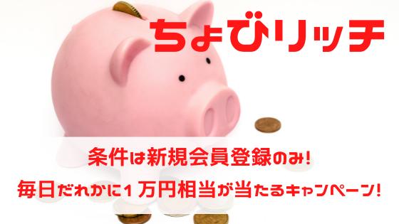 ちょびリッチ 条件は新規入会のみ!毎日だれかに1万円相当が当たるキャンペーン!
