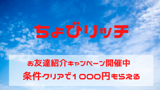 ちょびリッチ お友達紹介キャンペーン開催中、条件クリアで1000円もらえる