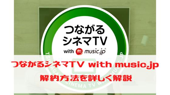 つながるシネマTV with music.jp 解約方法を詳しく解説