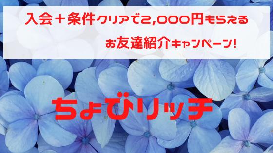 ちょびリッチ 入会+条件クリアで2,000円もらえる、紹介キャンペーン
