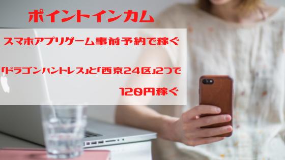ポイントインカム スマホゲーム事前予約で稼ぐ「ドラゴンハントレス」と「西京24区」で120円稼ぐ