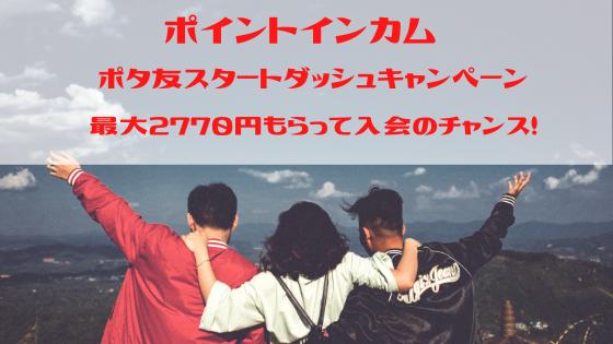 ポイントインカム ポタ友スタートダッシュキャンペーンで最大2770円もらって入会のチャンス