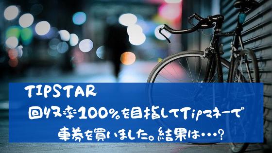 TIPSTAR 回収率100%を目指してTIPマネーで車券を買いました。結果は?