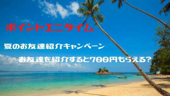 ポイントエニタイム 夏のお友達紹介キャンペーン!お友達を紹介すると700円もらえる