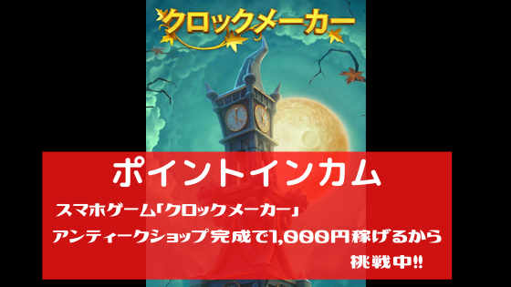 ポイントインカム スマホゲーム「クロックメーカー」アンティークショップ完成で1,000円