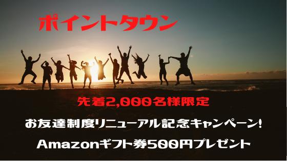 ポイントタウン 先着2,000名様限定!お友達制度リニューアル記念キャンペーン!Amazonギフト券500円プレゼント