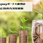 噂のpaypayボーナス運用の始め方と投資方法を解説