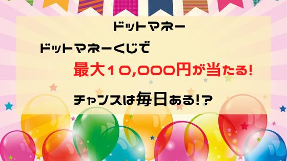 ドットマネーくじ、最大1万円が当たる!チャンスは毎日ある!?