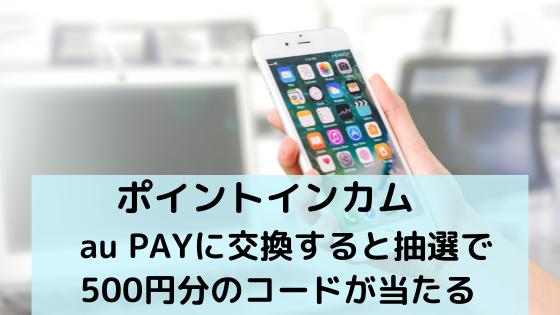ポイントインカム au PAYに交換すると抽選で500円分のコードが当たる
