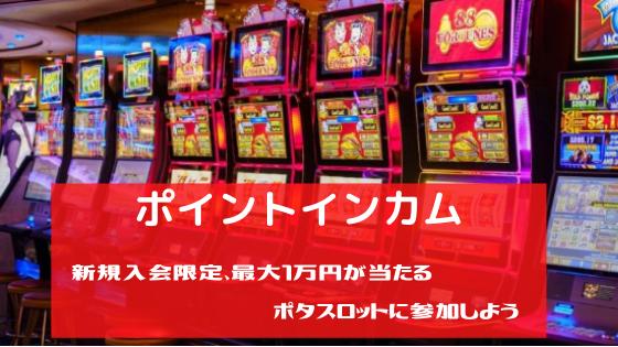 ポイントインカム 新規入会限定、最大1万円が当たる「ポタスロット」に参加しよう