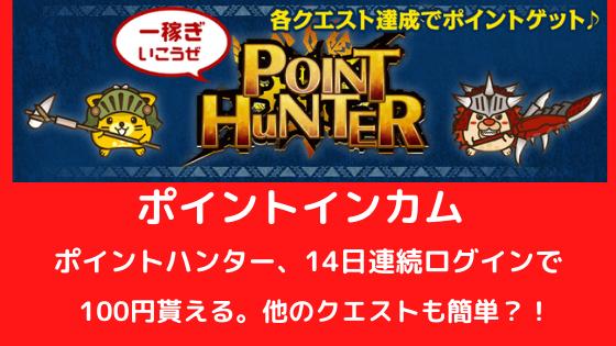 ポイントインカム ポイントハンター、14日連続ログインで100円貰える。他のクエストも比較的簡単?