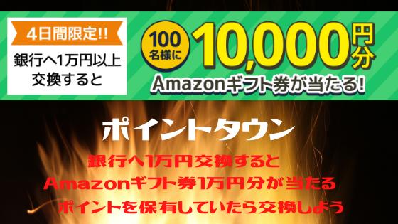 ポイントタウン 短期!銀行へ1万円交換するとAmazonギフト券1万が当たる!